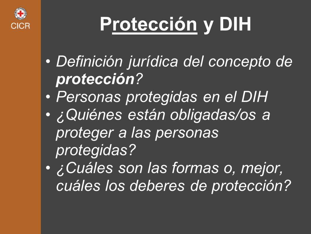 Protección y DIH Definición jurídica del concepto de protección? Personas protegidas en el DIH ¿Quiénes están obligadas/os a proteger a las personas p