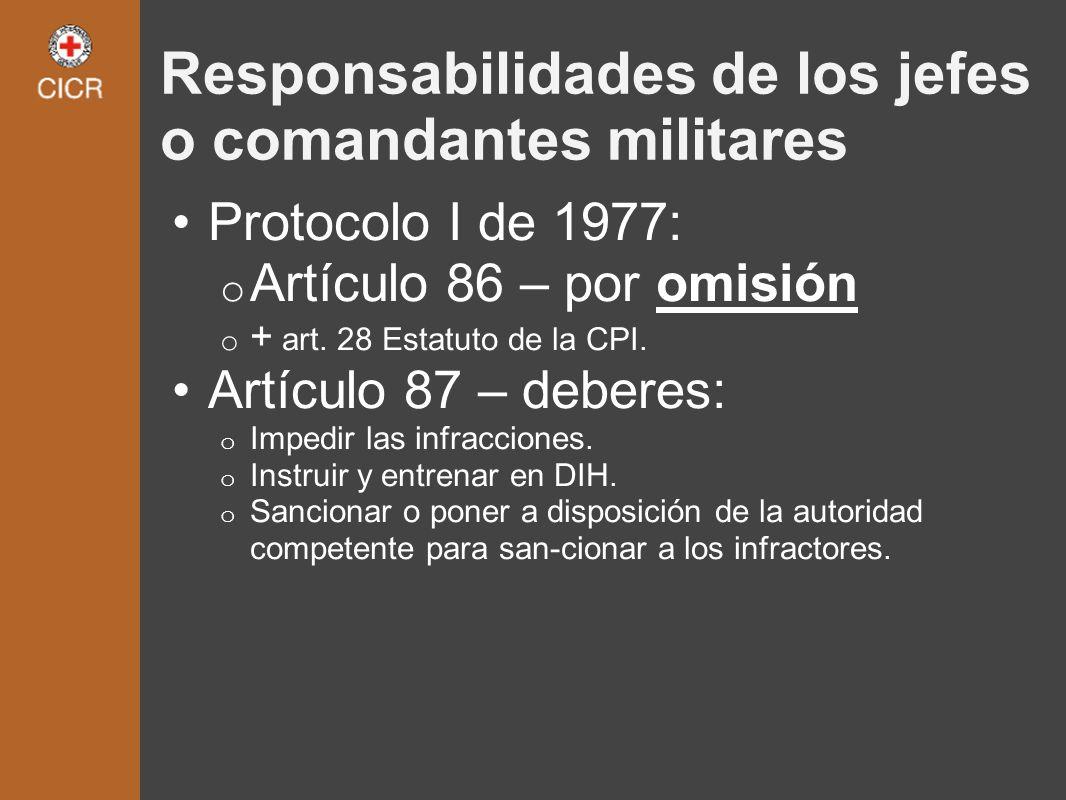 Responsabilidades de los jefes o comandantes militares Protocolo I de 1977: o Artículo 86 – por omisión o + art. 28 Estatuto de la CPI. Artículo 87 –