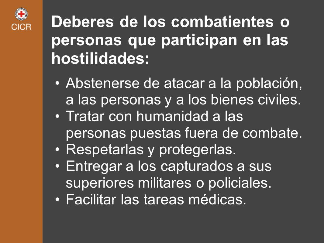 Deberes de los combatientes o personas que participan en las hostilidades: Abstenerse de atacar a la población, a las personas y a los bienes civiles.