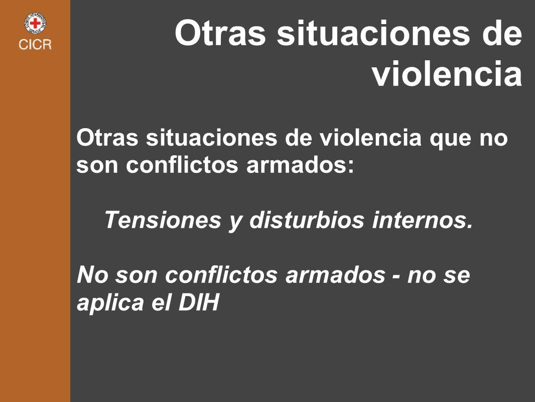 Otras situaciones de violencia Otras situaciones de violencia que no son conflictos armados: Tensiones y disturbios internos. No son conflictos armado