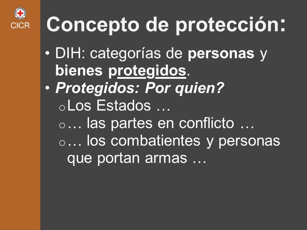 Concepto de protección : DIH: categorías de personas y bienes protegidos. Protegidos: Por quien? o Los Estados … o … las partes en conflicto … o … los