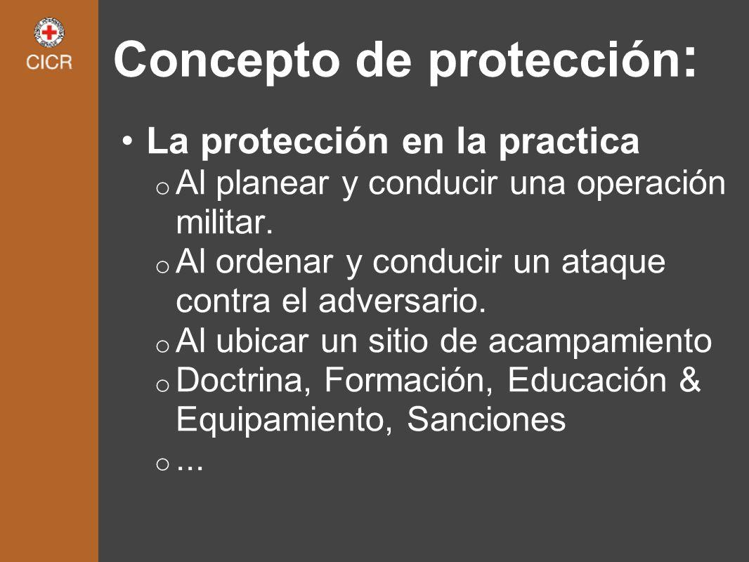 La protección en la practica o Al planear y conducir una operación militar. o Al ordenar y conducir un ataque contra el adversario. o Al ubicar un sit