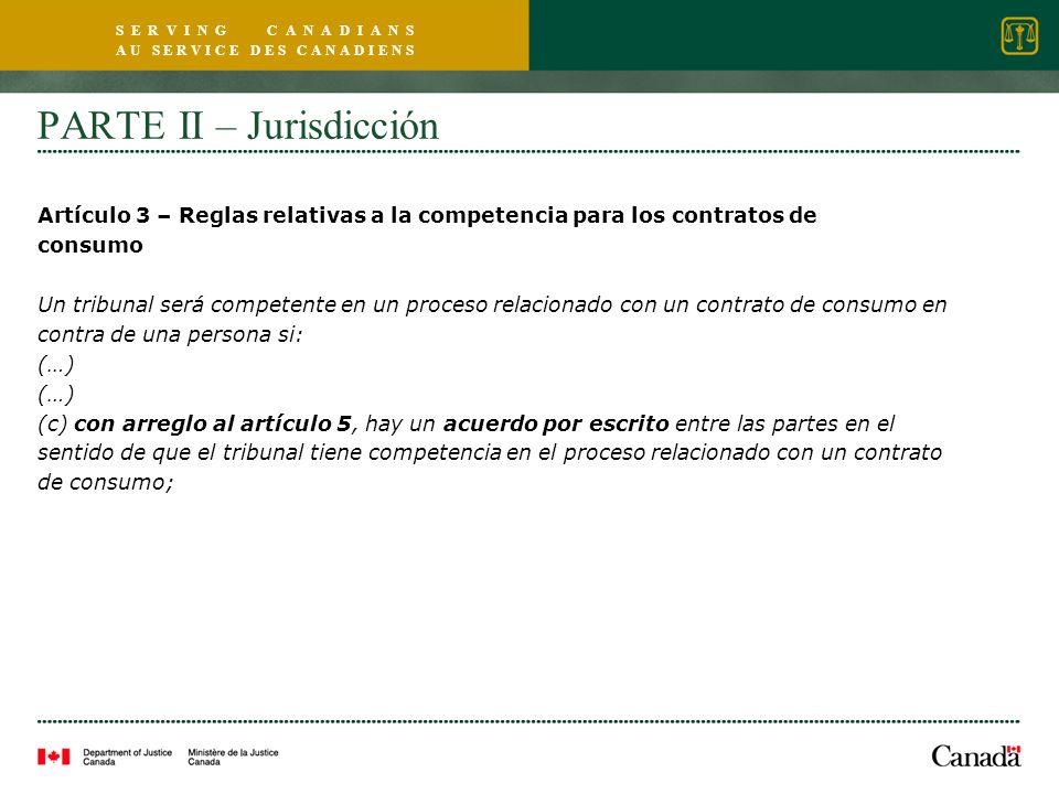 S E R V I N G C A N A D I A N S A U S E R V I C E D E S C A N A D I E N S PARTE II – Jurisdicción Artículo 3 – Reglas relativas a la competencia para los contratos de consumo Un tribunal será competente en un proceso relacionado con un contrato de consumo en contra de una persona si: (…) (c) con arreglo al artículo 5, hay un acuerdo por escrito entre las partes en el sentido de que el tribunal tiene competencia en el proceso relacionado con un contrato de consumo;