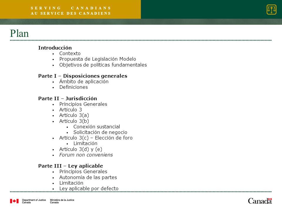 S E R V I N G C A N A D I A N S A U S E R V I C E D E S C A N A D I E N S Plan Introducción Contexto Propuesta de Legislación Modelo Objetivos de políticas fundamentales Parte I – Disposiciones generales Ámbito de aplicación Definiciones Parte II – Jurisdicción Principios Generales Artículo 3 Artículo 3(a) Artículo 3(b) Conexión sustancial Solicitación de negocio Artículo 3(c) – Elección de foro Limitación Artículo 3(d) y (e) Forum non conveniens Parte III – Ley aplicable Principios Generales Autonomía de las partes Limitación Ley aplicable por defecto