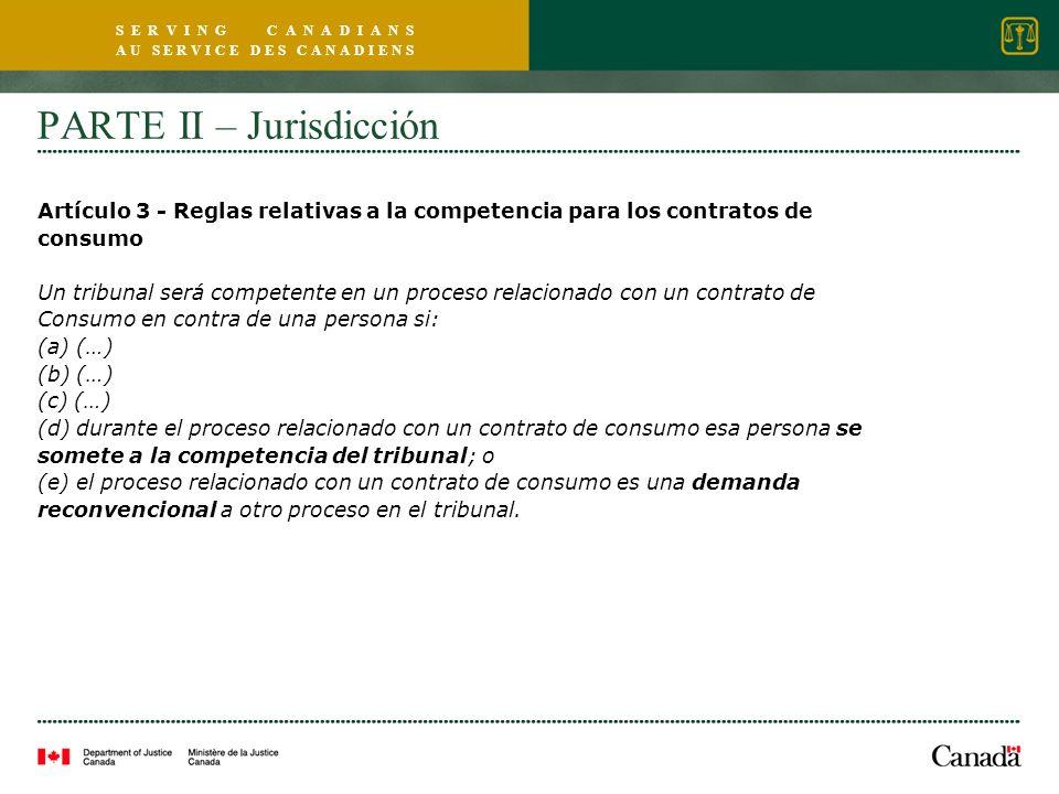 S E R V I N G C A N A D I A N S A U S E R V I C E D E S C A N A D I E N S PARTE II – Jurisdicción Artículo 3 - Reglas relativas a la competencia para los contratos de consumo Un tribunal será competente en un proceso relacionado con un contrato de Consumo en contra de una persona si: (a) (…) (b) (…) (c) (…) (d) durante el proceso relacionado con un contrato de consumo esa persona se somete a la competencia del tribunal; o (e) el proceso relacionado con un contrato de consumo es una demanda reconvencional a otro proceso en el tribunal.