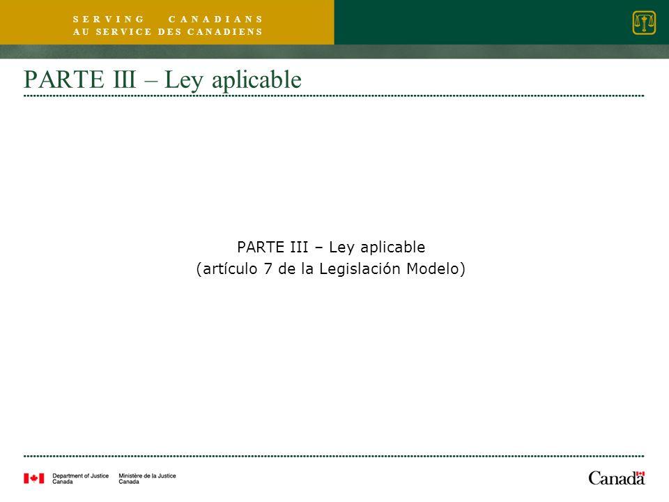 S E R V I N G C A N A D I A N S A U S E R V I C E D E S C A N A D I E N S PARTE III – Ley aplicable (artículo 7 de la Legislación Modelo)