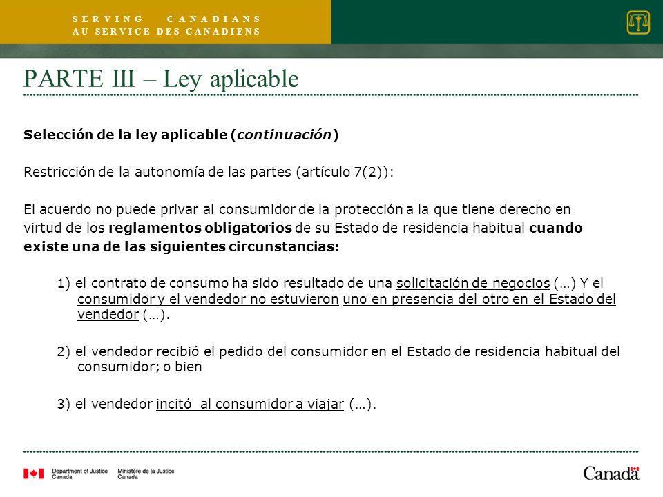 S E R V I N G C A N A D I A N S A U S E R V I C E D E S C A N A D I E N S PARTE III – Ley aplicable Selección de la ley aplicable (continuación) Restricción de la autonomía de las partes (artículo 7(2)): El acuerdo no puede privar al consumidor de la protección a la que tiene derecho en virtud de los reglamentos obligatorios de su Estado de residencia habitual cuando existe una de las siguientes circunstancias: 1) el contrato de consumo ha sido resultado de una solicitación de negocios (…) Y el consumidor y el vendedor no estuvieron uno en presencia del otro en el Estado del vendedor (…).