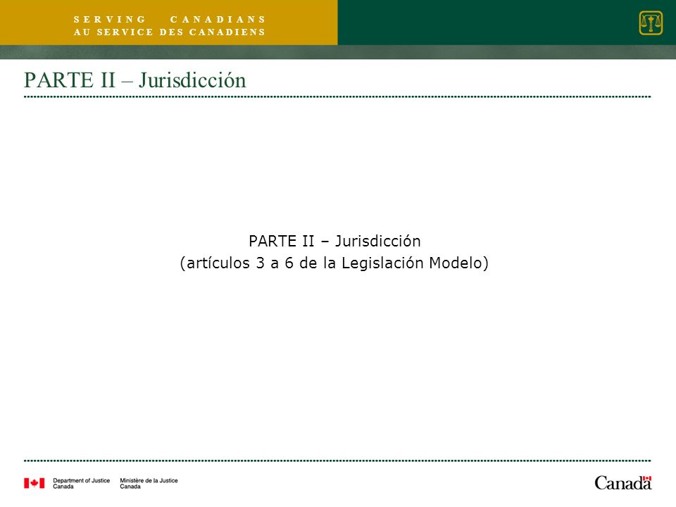 S E R V I N G C A N A D I A N S A U S E R V I C E D E S C A N A D I E N S PARTE II – Jurisdicción (artículos 3 a 6 de la Legislación Modelo)