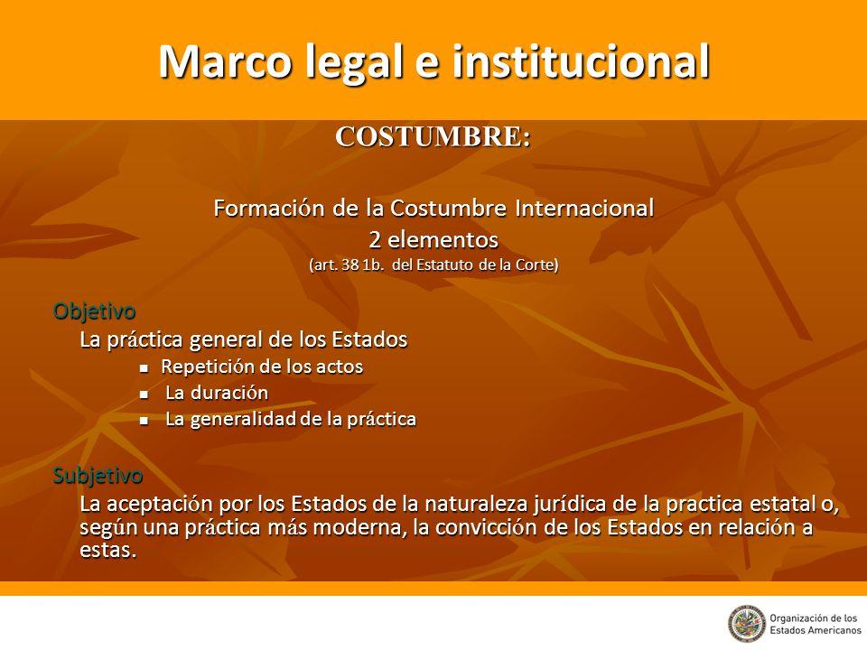 Marco legal e institucional COSTUMBRE: Formaci ó n de la Costumbre Internacional 2 elementos (art. 38 1b. del Estatuto de la Corte) Objetivo La pr á c