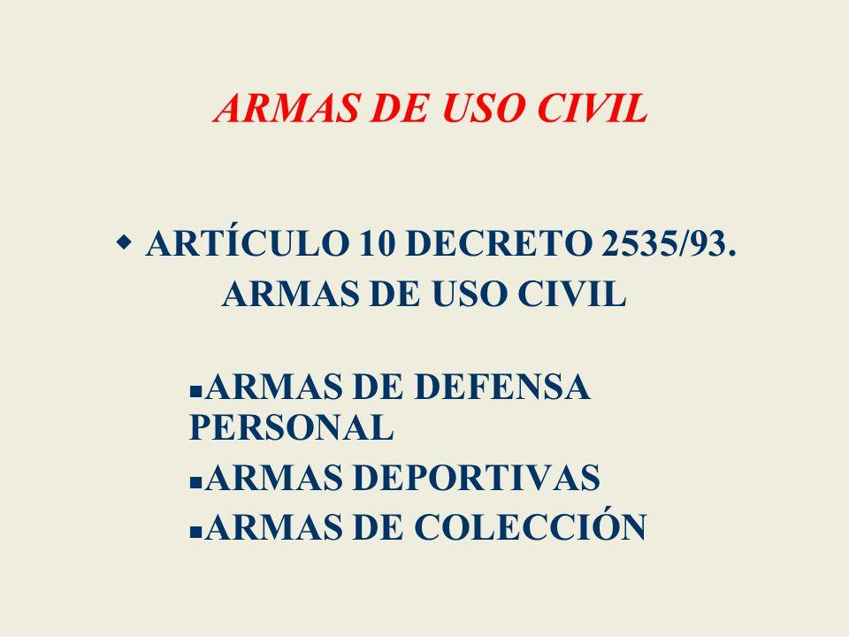 ARMAS DE USO CIVIL ARTÍCULO 10 DECRETO 2535/93. ARMAS DE USO CIVIL ARMAS DE DEFENSA PERSONAL ARMAS DEPORTIVAS ARMAS DE COLECCIÓN