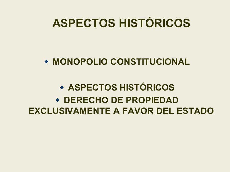ASPECTOS HISTÓRICOS MONOPOLIO CONSTITUCIONAL ASPECTOS HISTÓRICOS DERECHO DE PROPIEDAD EXCLUSIVAMENTE A FAVOR DEL ESTADO