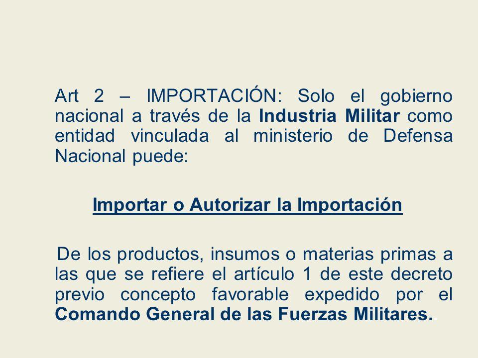Art 2 – IMPORTACIÓN: Solo el gobierno nacional a través de la Industria Militar como entidad vinculada al ministerio de Defensa Nacional puede: Import