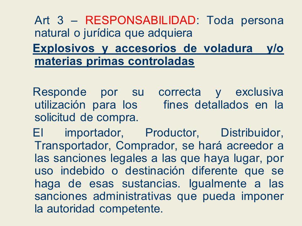 Art 3 – RESPONSABILIDAD: Toda persona natural o jurídica que adquiera Explosivos y accesorios de voladura y/o materias primas controladas Responde por