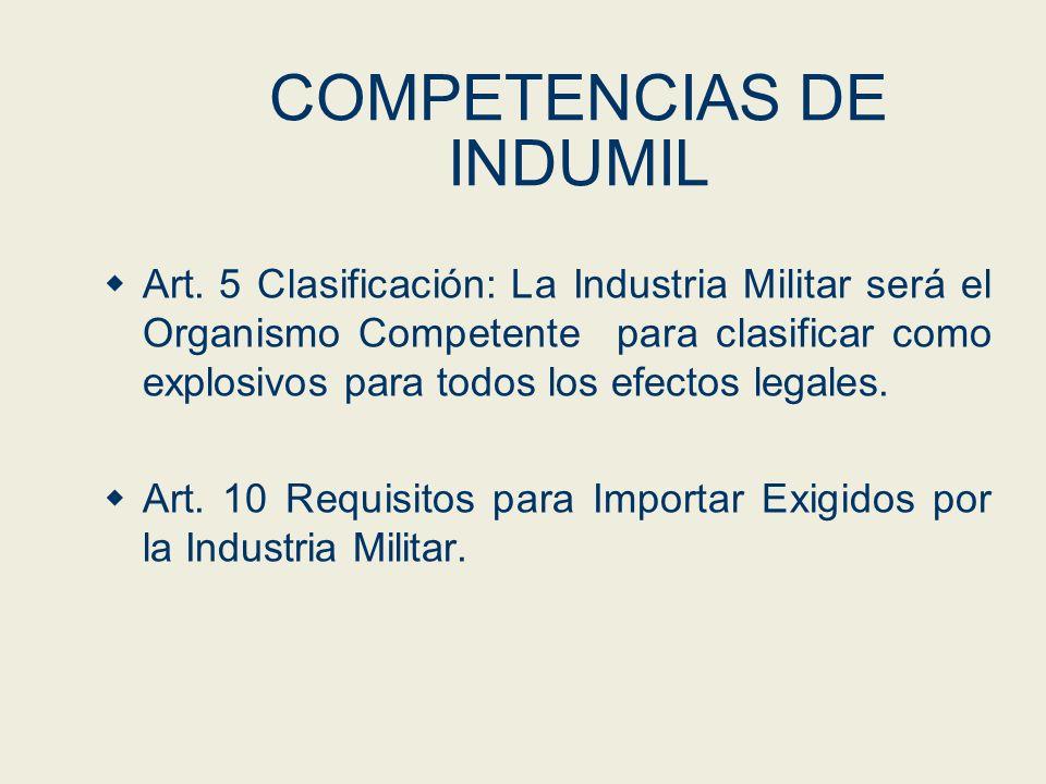 COMPETENCIAS DE INDUMIL Art. 5 Clasificación: La Industria Militar será el Organismo Competente para clasificar como explosivos para todos los efectos
