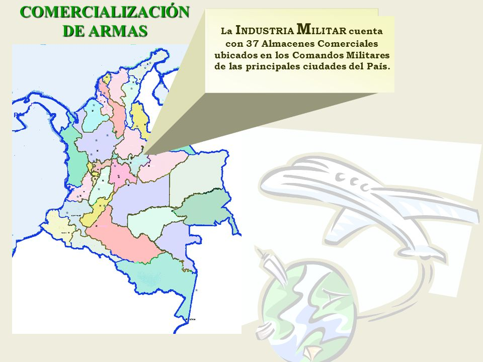 COMERCIALIZACIÓN DE ARMAS * * * * * * * * * * * * * * * * * * * * * * * * * * * La I NDUSTRIA M ILITAR cuenta con 37 Almacenes Comerciales ubicados en