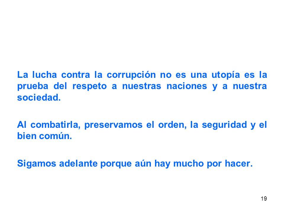 19 La lucha contra la corrupción no es una utopía es la prueba del respeto a nuestras naciones y a nuestra sociedad.