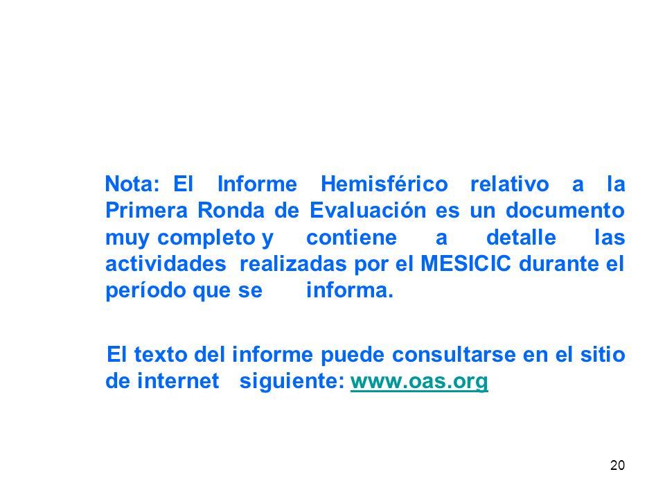 20 Nota: El Informe Hemisférico relativo a la Primera Ronda de Evaluación es un documento muy completo y contiene a detalle las actividades realizadas por el MESICIC durante el período que se informa.