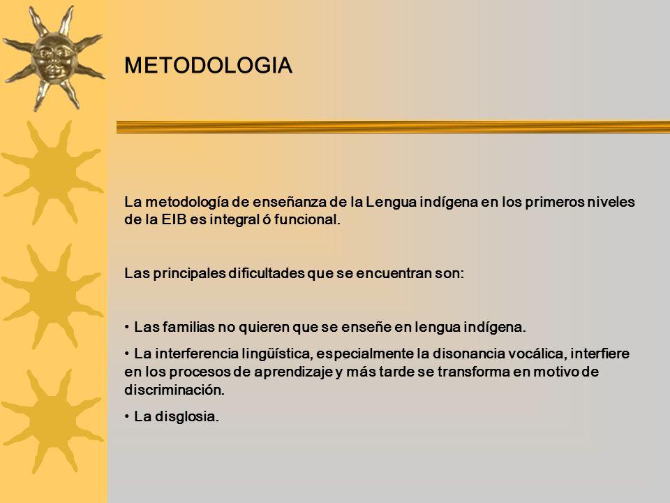 METODOLOGIA La metodología de enseñanza de la Lengua indígena en los primeros niveles de la EIB es integral ó funcional. Las principales dificultades