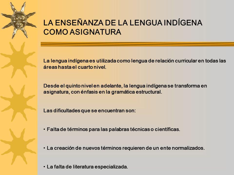 LA ENSEÑANZA DE LA LENGUA INDÍGENA COMO ASIGNATURA La lengua indígena es utilizada como lengua de relación curricular en todas las áreas hasta el cuar