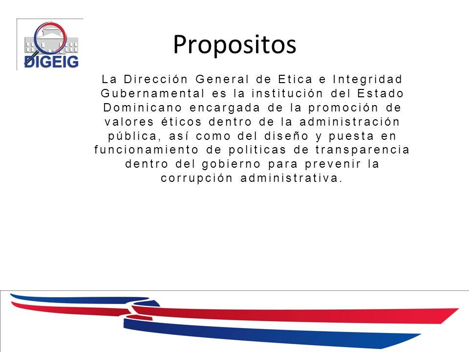 Propositos 1/11/2014 La Dirección General de Etica e Integridad Gubernamental es la institución del Estado Dominicano encargada de la promoción de valores éticos dentro de la administración pública, así como del diseño y puesta en funcionamiento de politicas de transparencia dentro del gobierno para prevenir la corrupción administrativa.