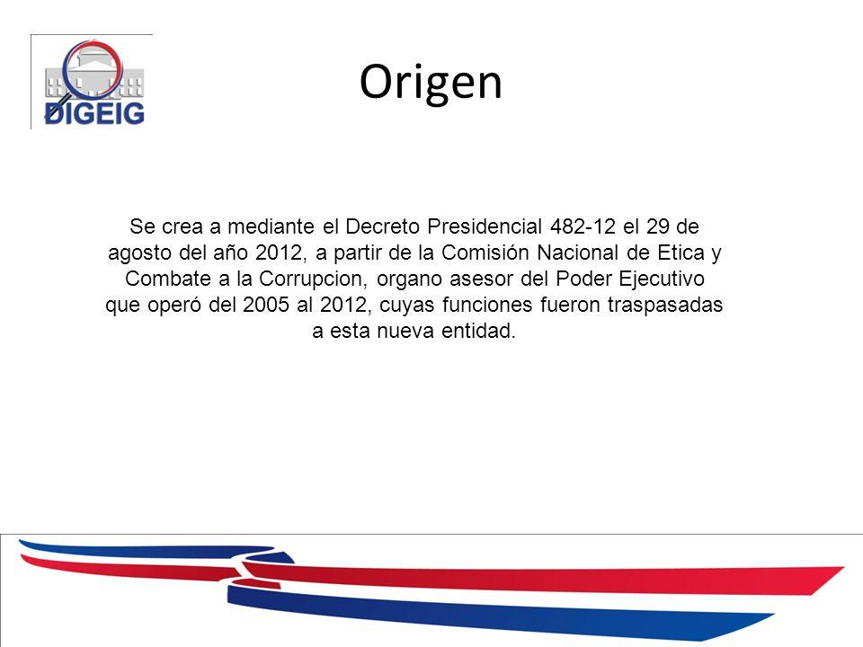 1/11/2014 Origen Se crea a mediante el Decreto Presidencial 482-12 el 29 de agosto del año 2012, a partir de la Comisión Nacional de Etica y Combate a la Corrupcion, organo asesor del Poder Ejecutivo que operó del 2005 al 2012, cuyas funciones fueron traspasadas a esta nueva entidad.