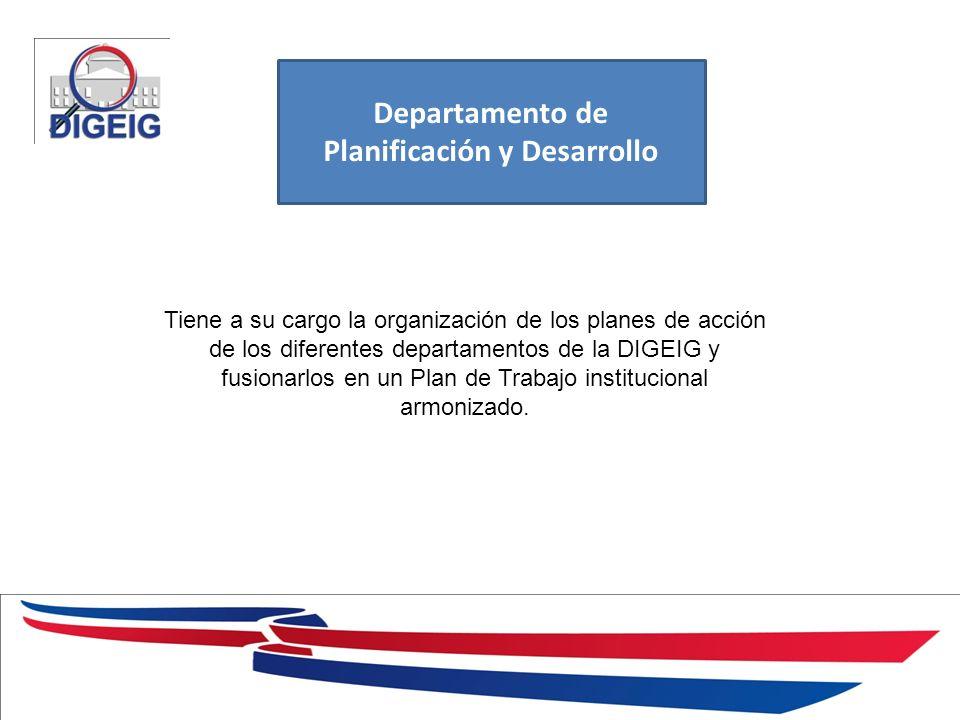 1/11/2014 Departamento de Planificación y Desarrollo Tiene a su cargo la organización de los planes de acción de los diferentes departamentos de la DIGEIG y fusionarlos en un Plan de Trabajo institucional armonizado.