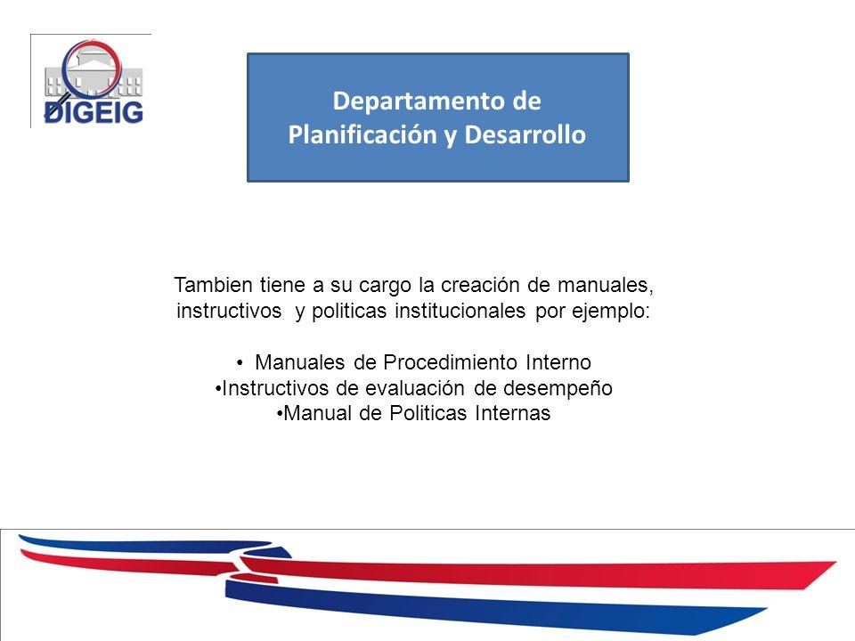 1/11/2014 Departamento de Planificación y Desarrollo Tambien tiene a su cargo la creación de manuales, instructivos y politicas institucionales por ejemplo: Manuales de Procedimiento Interno Instructivos de evaluación de desempeño Manual de Politicas Internas
