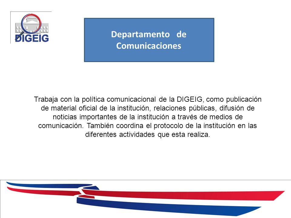 1/11/2014 Departamento de Comunicaciones Trabaja con la política comunicacional de la DIGEIG, como publicación de material oficial de la institución, relaciones públicas, difusión de noticias importantes de la institución a través de medios de comunicación.