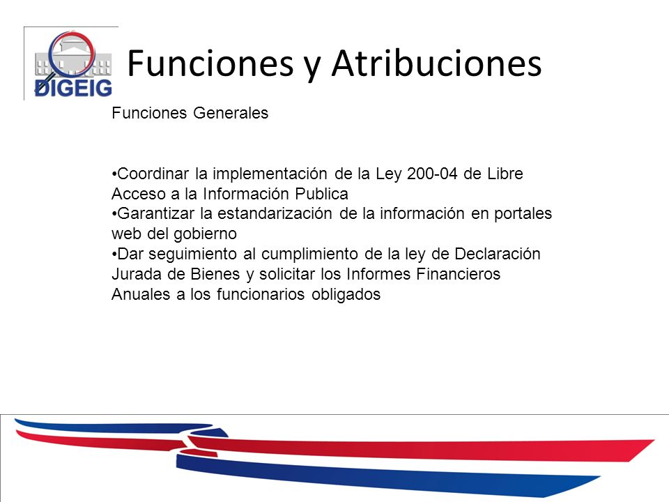 Funciones y Atribuciones 1/11/2014 Funciones Generales Coordinar la implementación de la Ley 200-04 de Libre Acceso a la Información Publica Garantiza