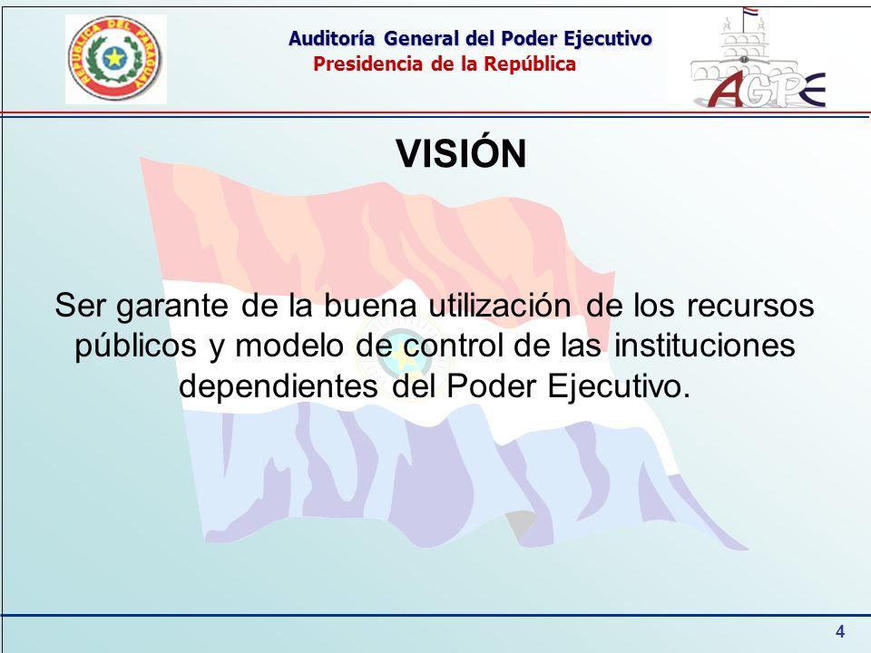 4 Auditoría General del Poder Ejecutivo Presidencia de la República VISIÓN Ser garante de la buena utilización de los recursos públicos y modelo de control de las instituciones dependientes del Poder Ejecutivo.