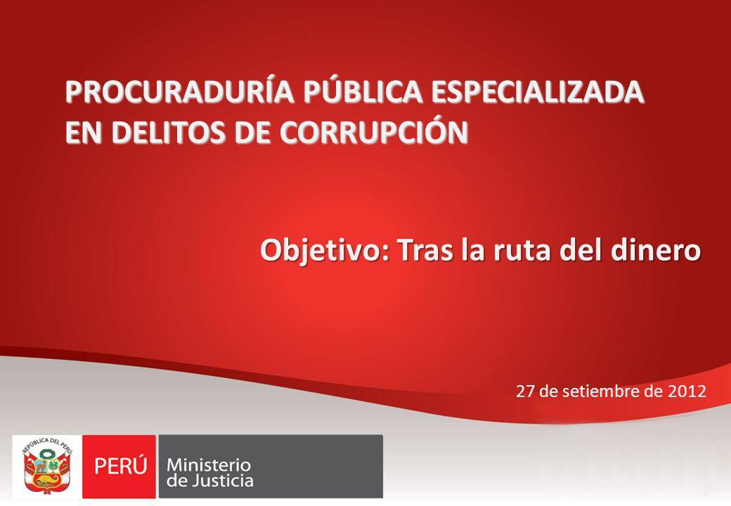 PROCURADURÍA PÚBLICA ESPECIALIZADA EN DELITOS DE CORRUPCIÓN 27 de setiembre de 2012 Objetivo: Tras la ruta del dinero