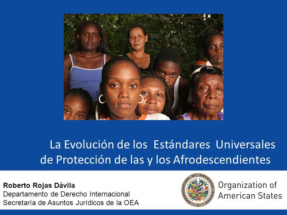 La Evolución de los Estándares Universales de Protección de las y los Afrodescendientes Roberto Rojas Dávila Departamento de Derecho Internacional Secretaría de Asuntos Jurídicos de la OEA