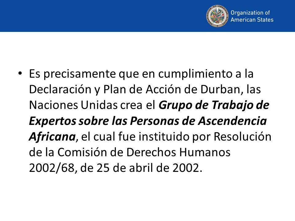 Es precisamente que en cumplimiento a la Declaración y Plan de Acción de Durban, las Naciones Unidas crea el Grupo de Trabajo de Expertos sobre las Personas de Ascendencia Africana, el cual fue instituido por Resolución de la Comisión de Derechos Humanos 2002/68, de 25 de abril de 2002.