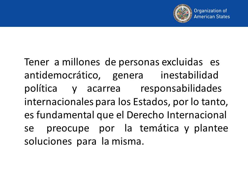 Tener a millones de personas excluidas es antidemocrático, genera inestabilidad política y acarrea responsabilidades internacionales para los Estados, por lo tanto, es fundamental que el Derecho Internacional se preocupe por la temática y plantee soluciones para la misma.