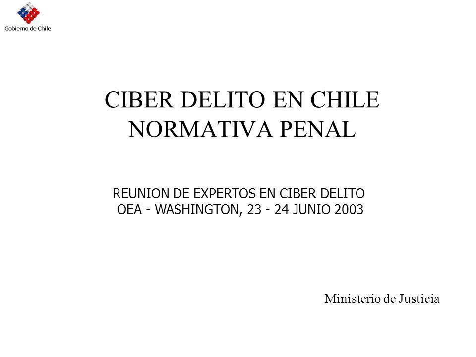CIBER DELITO EN CHILE NORMATIVA PENAL Ministerio de Justicia REUNION DE EXPERTOS EN CIBER DELITO OEA - WASHINGTON, 23 - 24 JUNIO 2003
