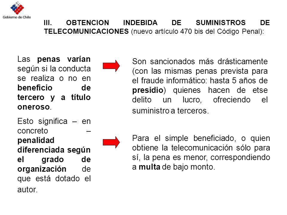 III. OBTENCION INDEBIDA DE SUMINISTROS DE TELECOMUNICACIONES (nuevo artículo 470 bis del Código Penal): Las penas varían según si la conducta se reali