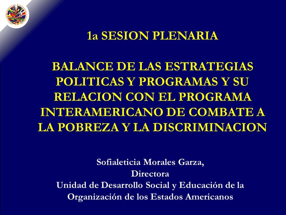 1a SESION PLENARIA BALANCE DE LAS ESTRATEGIAS POLITICAS Y PROGRAMAS Y SU RELACION CON EL PROGRAMA INTERAMERICANO DE COMBATE A LA POBREZA Y LA DISCRIMINACION Sofialeticia Morales Garza, Directora Unidad de Desarrollo Social y Educación de la Organización de los Estados Americanos