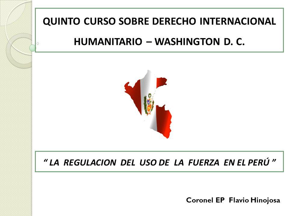 QUINTO CURSO SOBRE DERECHO INTERNACIONAL HUMANITARIO – WASHINGTON D. C. LA REGULACION DEL USO DE LA FUERZA EN EL PERÚ Coronel EP Flavio Hinojosa