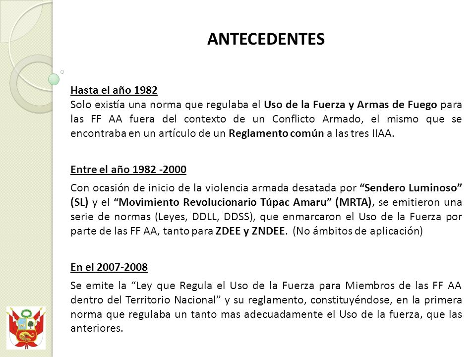 ANTECEDENTES Hasta el año 1982 Solo existía una norma que regulaba el Uso de la Fuerza y Armas de Fuego para las FF AA fuera del contexto de un Conflicto Armado, el mismo que se encontraba en un artículo de un Reglamento común a las tres IIAA.