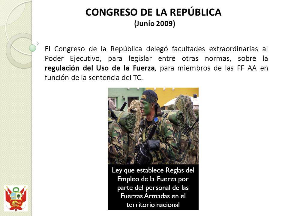 CONGRESO DE LA REPÚBLICA (Junio 2009) El Congreso de la República delegó facultades extraordinarias al Poder Ejecutivo, para legislar entre otras normas, sobre la regulación del Uso de la Fuerza, para miembros de las FF AA en función de la sentencia del TC.