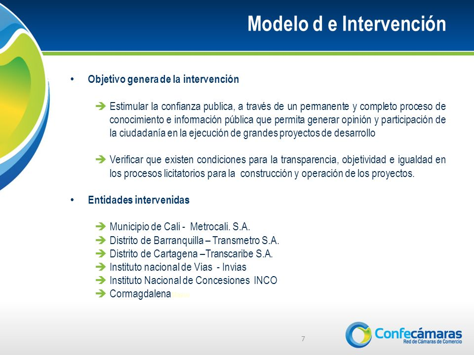 Modelo d e Intervención 7 Objetivo genera de la intervención Estimular la confianza publica, a través de un permanente y completo proceso de conocimie