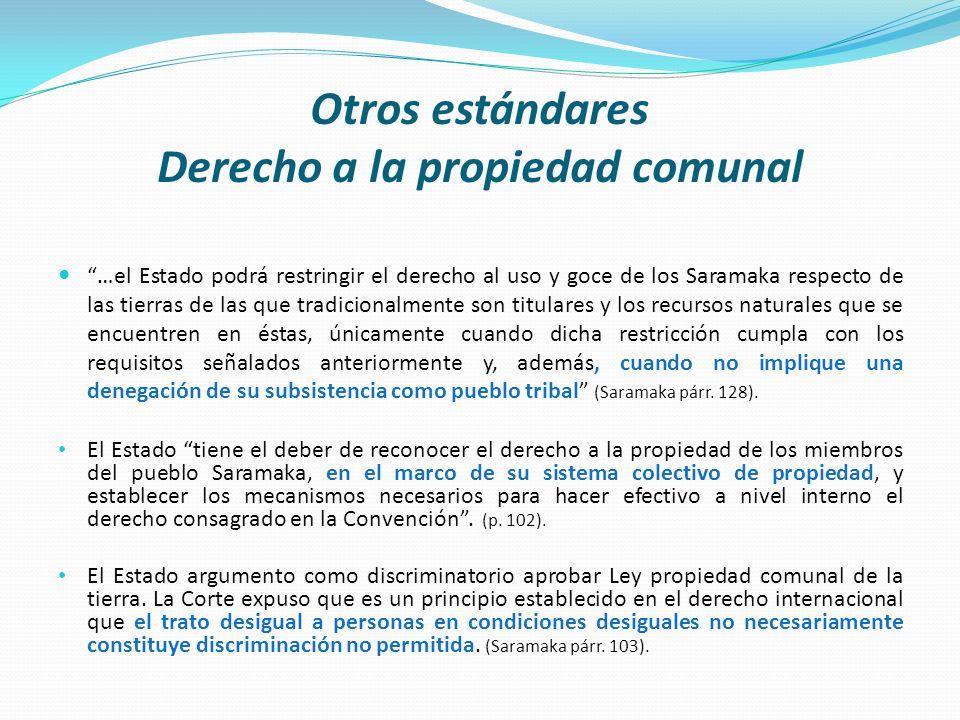 Otros estándares Derecho a la propiedad comunal …el Estado podrá restringir el derecho al uso y goce de los Saramaka respecto de las tierras de las qu