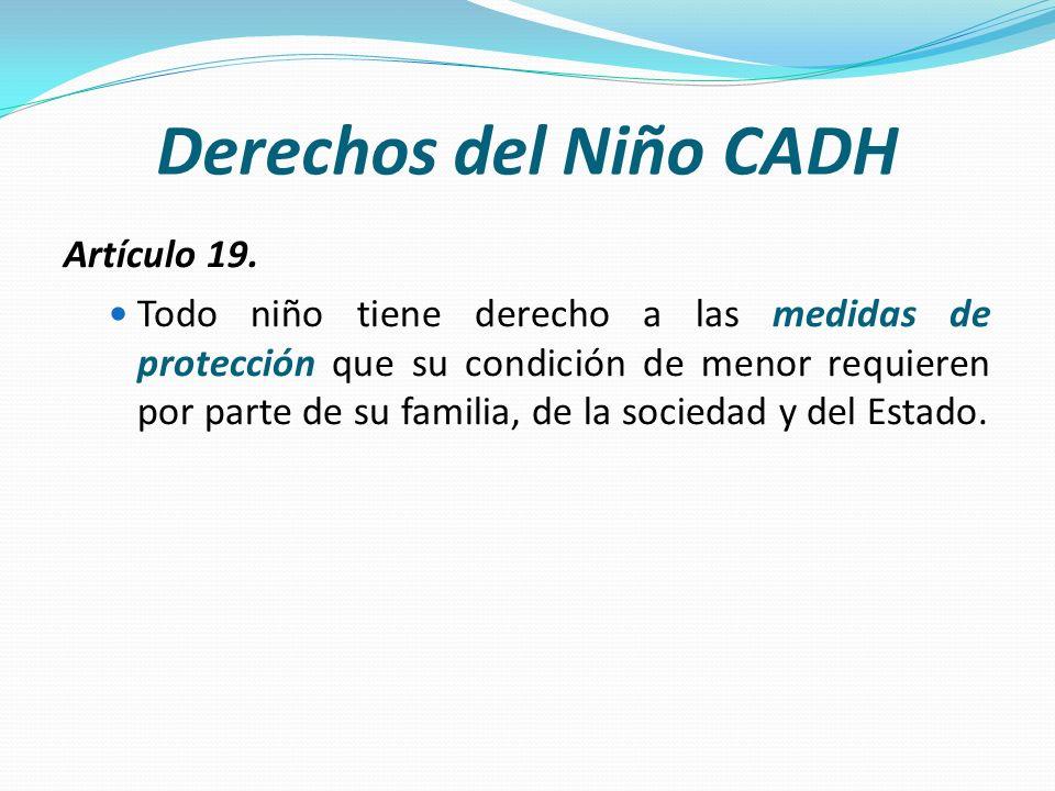 Derechos del Niño CADH Artículo 19. Todo niño tiene derecho a las medidas de protección que su condición de menor requieren por parte de su familia, d