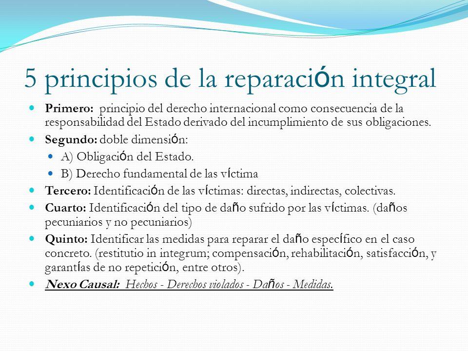 5 principios de la reparaci ó n integral Primero: principio del derecho internacional como consecuencia de la responsabilidad del Estado derivado del