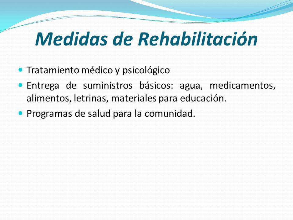 Medidas de Rehabilitación Tratamiento médico y psicológico Entrega de suministros básicos: agua, medicamentos, alimentos, letrinas, materiales para ed