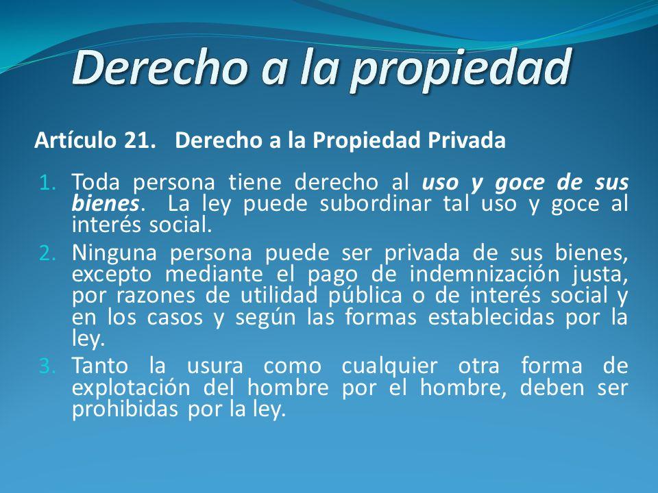 Derecho a la propiedad privada Artículo 21 de la CADH a) que [t]oda persona tiene derecho al uso y goce de sus bienes; b) que tales uso y goce se pueden subordinar, por mandato de una ley, al interés social; c) que se puede privar a una persona de sus bienes por razones de utilidad pública o de interés social y en los casos y según las formas establecidas por la ley; y d) que dicha privación se hará mediante el pago de una justa indemnización Mayagna (párr.