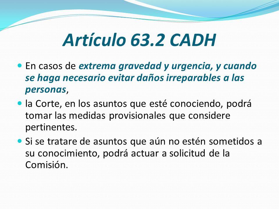 Artículo 63.2 CADH En casos de extrema gravedad y urgencia, y cuando se haga necesario evitar daños irreparables a las personas, la Corte, en los asun