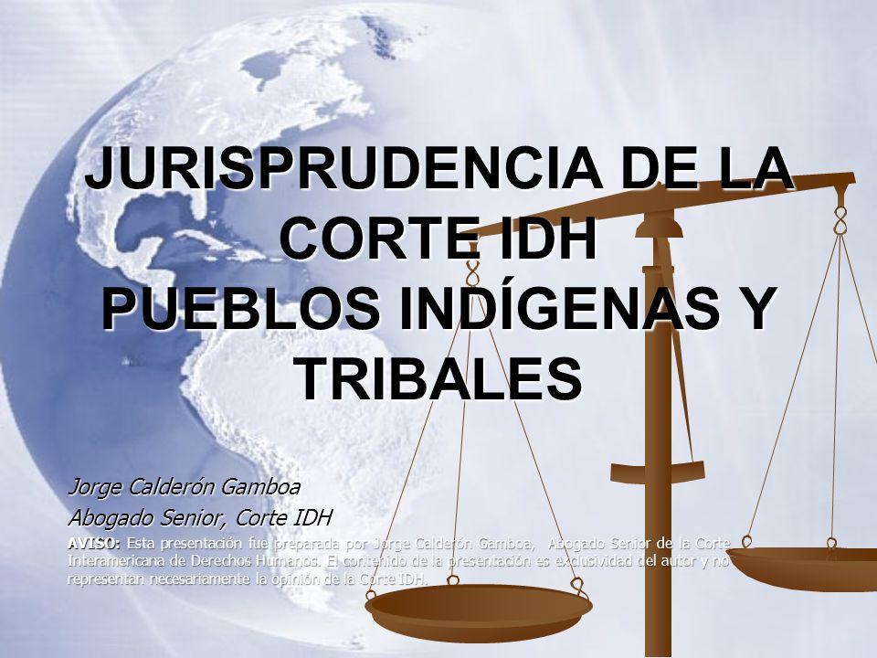 JURISPRUDENCIA DE LA CORTE IDH PUEBLOS INDÍGENAS Y TRIBALES Jorge Calderón Gamboa Abogado Senior, Corte IDH AVISO: Esta presentación fue preparada por