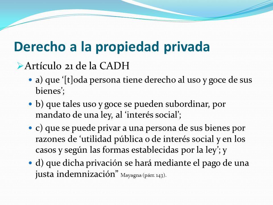Derecho a la propiedad privada Artículo 21 de la CADH a) que [t]oda persona tiene derecho al uso y goce de sus bienes; b) que tales uso y goce se pued