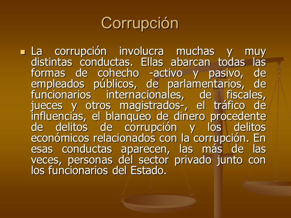Corrupción La corrupción involucra muchas y muy distintas conductas. Ellas abarcan todas las formas de cohecho -activo y pasivo, de empleados públicos